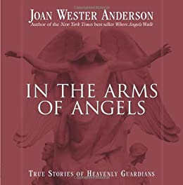 In the Arms of Angels: True Stories of Heavenly Guardians by [Anderson, Joan Wester]