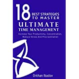 Time Management: The 18 Best Strategies To Master Ultimate Time Management: increase your productivity and concentration by 300% or more (Routine, Focus, Success, Productivity, Stress Management)