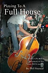 Playing to a Full House: The people who make the music of the Texas Hill Country by Houseal, Phil (2013) Paperback Paperback