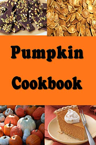 Pumpkin Cookbook: Pumpkin Recipes Such as Pumpkin Pie, Roasted Pumpkin Seeds and Pumpkin Bread (Halloween Recipes Book 7) -