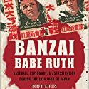 Banzai Babe Ruth: Baseball, Espionage, and the Assassination during the 1934 Tour of Japan Audiobook by Robert K. Fitts Narrated by Robin Bloodworth