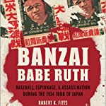 Banzai Babe Ruth: Baseball, Espionage, and the Assassination during the 1934 Tour of Japan | Robert K. Fitts