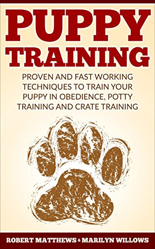 Puppy Training: Puppy Training, Proven And Fast Working Techniques To Train Your Puppy In Obedience, Potty Training And Crate Training! - Puppy Training Mastery Guide - by [Matthews, Robert, Willows, Marilyn]
