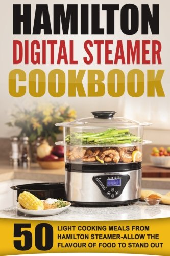 Hamilton Digital Steamer Cookbook: 50 Light Cooking Meals From Hamilton Steamer-Allow The Flavour Of Food To Stand Out