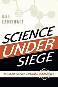 Science Under Siege: Defending Science, Exposing Pseudoscience