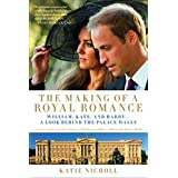 The Making of a Royal Romance: William, Kate, and Harry -- A Look Behind the Palace Walls (A revised and expanded edition of