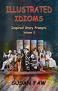 Illustrated Idioms Volume 2 (Short Stories With A Twist): Inspired Story Prompts by [Faw, Susan]
