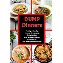 Dump Dinners: Family-Friendly Soup, Casserole, Slow Cooker and Skillet Recipes Inspired by The Mediterranean Diet: One-Pot Mediterranean Diet Cookbook