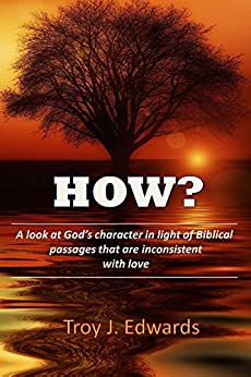 How?: A look at God's character in light of Biblical passages that are inconsistent with love by [Edwards, Troy]