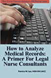How to Analyze Medical Records: A Primer For Legal Nurse Consultants (Creating a Successful  LNC Practice) (Volume 3)