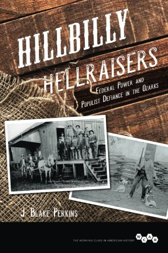 Hillbilly Hellraisers: Federal Power and Populist Defiance in the Ozarks (Working Class in American History)