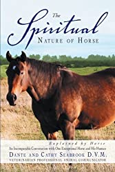 The Spiritual Nature of Horse Explained by Horse: An Incomparable Conversation with One Exceptional Horse and His Human