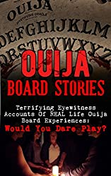 Ouija Board Stories: Terrifying Eyewitness Accounts Of REAL Life Ouija Board Experiences: Would You Dare Play? (Haunted Places, True Horror Stories, Bizarre ... True Stories, Unexplained Phenomena Book 2)