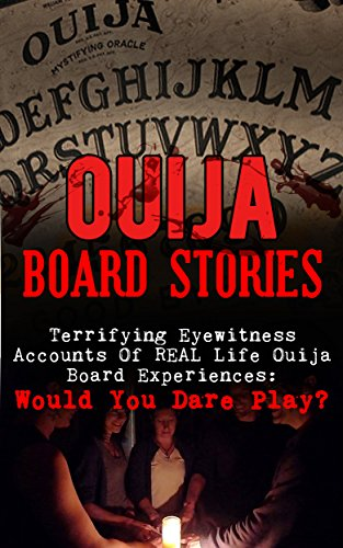 Ouija Board Stories: Terrifying Eyewitness Accounts Of REAL Life Ouija Board Experiences: Would You Dare Play? (True Paranormal Book 2) Real Board