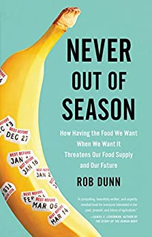 Never Out of Season: How Having the Food We Want When We Want It Threatens Our Food Supply and Our Future by [Dunn, Rob]