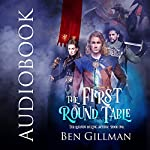 The First Round Table: The Legends of King Arthur, Book 1 | Ben Gillman