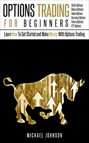 (Options Trading For Beginners: Learn How To Get Started and Make Money With Options Trading – Stock Options - Binary Options – Index Options – Currency ... – ETF (Options Trading - Finance - Money))