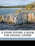 A Spark Divine; a Book for Animal-Lovers, R. C. Lehmann, 117241923X