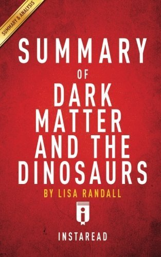 Summary of Dark Matter and the Dinosaurs: by Lisa Randall | Includes Analysis by Instaread (2016-01-06)