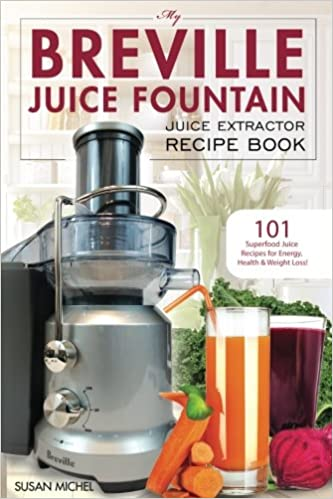 My Breville Juice Fountain Juice Extractor Recipe Book: 101 Superfood Juice Recipes for Energy, Health and Weight Loss!: Volume 1 Breville Juice Fountain ...