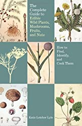 Complete Guide to Edible Wild Plants, Mushrooms, Fruits, and Nuts: How to Find, Identify, and Cook Them
