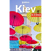 Kiev in 3 Days (Travel Guide 2018): Best Things to Do, See and Enjoy in Kiev, Ukraine: Where to stay, eat, shop & go out. What to see and do in Kiev. Includes Google Maps and Detailed 3-Day Itinerary