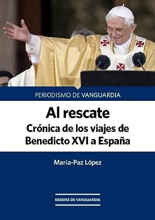 Al rescate. Crónica de los tres viajes de Benedicto XVI a España eBook: López, María-Paz: Amazon.es: Tienda Kindle