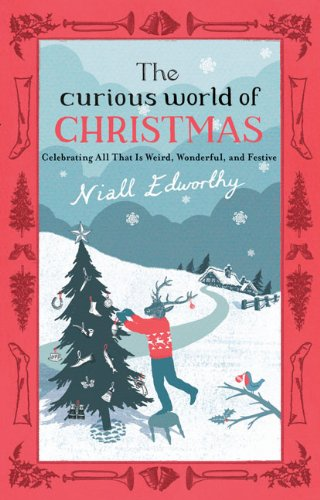 The Curious World of Christmas: Celebrating All That Is Weird, Wonderful, and Festive PDF