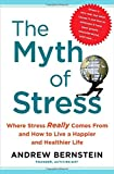 The Myth of Stress: Where Stress Really Comes From and How to Live a Happier and Healthier Life 1st edition by Bernstein, Andrew (2010) Hardcover