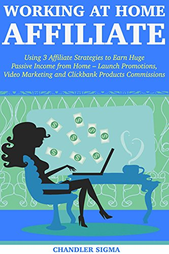 Working at Home Affiliate: Using 3 Affiliate Strategies to Earn Huge Passive Income from Home - Launch Promotions, Video Marketing and Clickbank Products Commissions