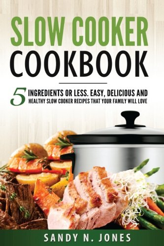 Slow Cooker Cookbook: 5 Ingredients or Less. Easy, Delicious and Healthy Slow Cooker Recipes That Your Family Will Love