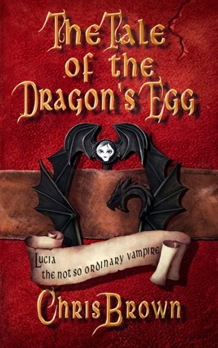 Tale of the Dragon's Egg (Lucia the not so Ordinary Vampire) (Volume 1)