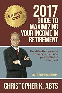 2017 Guide to Maximizing Your Income in Retirement: The definitive guide to properly structuring your income in retirement from CreateSpace Independent Publishing Platform