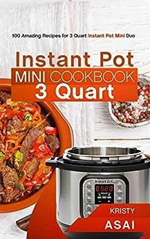Instant Pot Mini Cookbook 3 Quart: 100 Amazing Recipes for