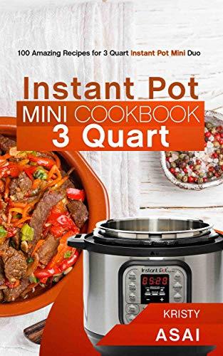 Instant Pot Mini Cookbook 3 Quart: 100 Amazing Recipes for 3 Quart Instant Pot Mini Duo by Kristy Asai