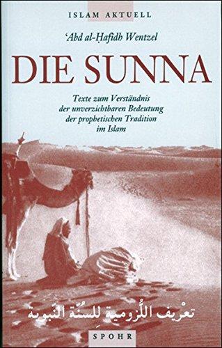 Die Sunna: Texte zum Verständnis der unverzichtbaren Bedeutung der prophetischen Tradition im Islam (Islam Aktuell)