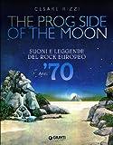 The prog side of the moon. Suoni e leggende del rock europeo. Anni '70
