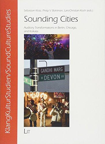 Sounding Cities: Auditory Transformations in Berlin, Chicago, and Kolkata (SoundCultureStudies / KlangKulturStudien)