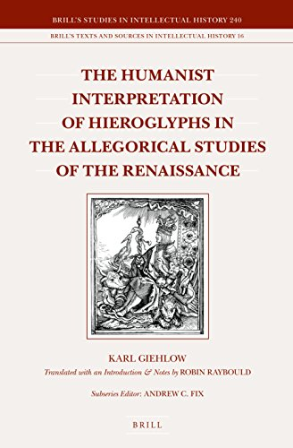 The Humanist Interpretation of Hieroglyphs in the Allegorical Studies of the Renaissance: With a Focus on the Triumphal Arch of Maximilian I (Brill's ... Sources in Intellectual History, Volume 16)
