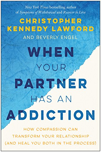 When Your Partner Has an Addiction: How Compassion Can Transform Your Relationship (and Heal You Both in the Process) by BenBella Books