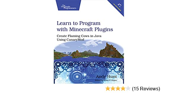 Learn To Program With Minecraft Plugins Create Flaming Cows In Java Using CanaryMod Andy Hunt 9781941222942 Amazon Books