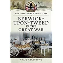 Berwick-Upon-Tweed in the Great War (Your Towns and Cities in the Great War)