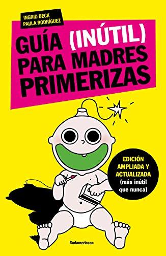 Guía (inútil) para madres primerizas: Edición ampliada y actualizada (más inútil que nunca)