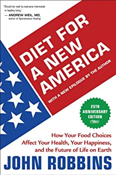 Diet for a New America 25th Anniversary Edition: How Your Food Choices Affect Your Health, Your Happiness, and the Future of Life on Earth by [Robbins, John]