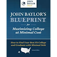 John Baylor's Blueprint for Maximizing College at Minimal Cost: How to Find Your Best Fit College and Graduate...