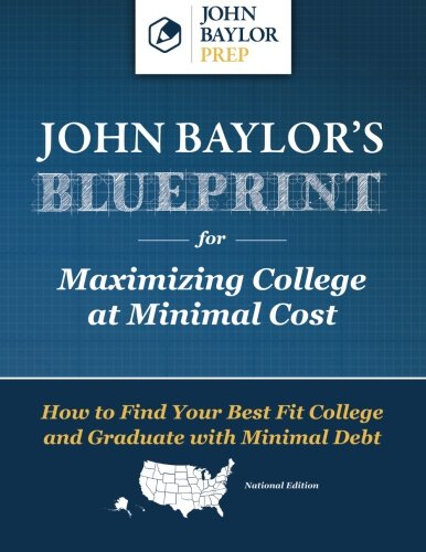 John Baylor's Blueprint for Maximizing College at Minimal Cost: How to Find Your Best Fit College and Graduate with Minimal Debt