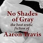 No Shades of Gray: The Best Erotic Fiction of Aaron Travis | Aaron Travis
