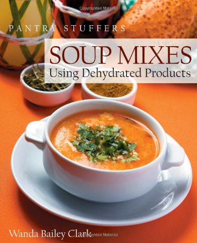 Pantry Stuffers Soup Mixes: Using Dehydrated Products by Wanda Bailey Clark