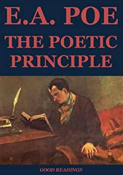 "edgar allan poe poetic principle essay Text: edgar allan poe, ""the poetic principle"" (reprint), home journal, series for 1850, no 36 (whole number 238), august 31, 1850, p 1, cols 1-6 [page 1, column 1, continued:] the poetic principle."
