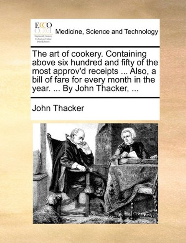 The art of cookery. Containing above six hundred and fifty of the most approv'd receipts ... Also, a bill of fare for every month in the year. ... By John Thacker, ... ebook